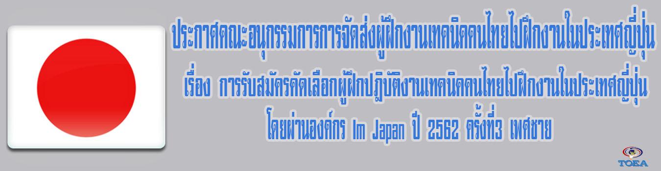 ประกาศคณะอนุกรรมการจัดส่งผู้ฝึกงานเทคนิคคนไทยไปฝึกงานในประเทศญี่ปุ่น เรื่อง การรับสมัครคัดเลือกผู้ฝึกงานเทคนิคคนไทยไปฝึกงานในประเทศญี่ปุ่นโดยผ่านองค์กร IM Japan ปี2562 ครั้งที่ 3 เพศชาย