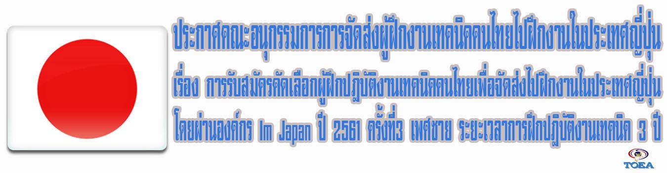 ประกาศคณะอนุกรรมการจัดส่งผู้ฝึกงานเทคนิคคนไทยไปฝึกงานในประเทศญี่ปุ่น เรื่องการรับสมัครคัดเลือกผู้ฝึกปฏิบัติงานเทคนิคคนไทยเพื่อจัดส่งไปฝึกงานในประเทศญี่ปุ่นโดยผ่านองค์กร IM Japan ปี2561 ครั้งที่ 3 เพศชาย ระยะเวลาการฝึกปฏิบัติงานเทคนิค 3 ปี