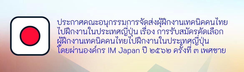ประกาศคณะอนุกรรมการจัดส่งผุ้ฝึกงานเทคนิคคนไทยไปฝึกงานในประเทศญี่ปุ่น เรื่อง การรับสมัครคัดเลือกผู้ฝึกงานเทคนิคคนไทยไปฝึกงานในประเทศญี่ปุ่นโดยผ่านองค์กร IM Japan ปี ๒๕๖๒ ครั้งที่ ๓ เพศชาย