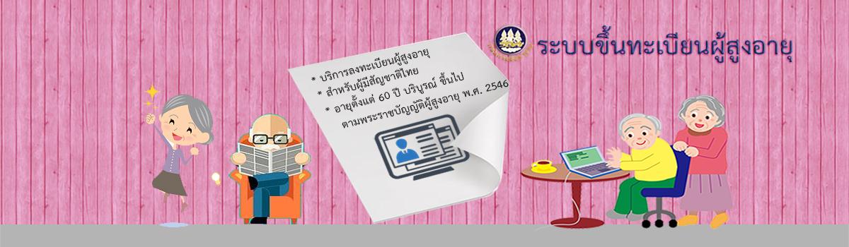 ระบบขึ้นทะเบียน ผู้สูงอายุ สำหรับผู้มีสัญชาติไทย อายุตั้งแต่ 60 ปี บริบูรณ์ ขึ้นไป ตามพระราชบัญญัติผู้สูงอายุ พ.ศ. 2546