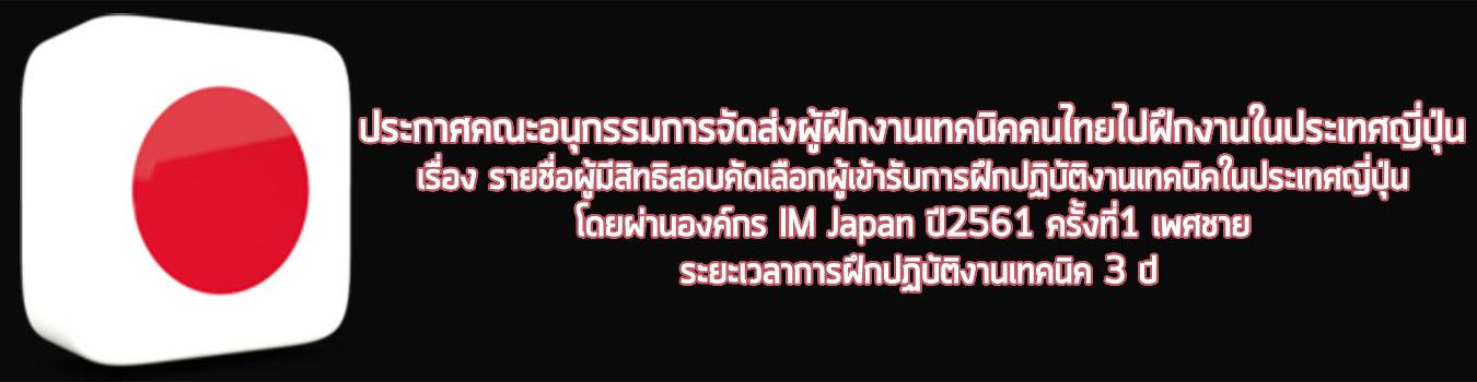 ประกาศคณะอนุกรรมการจัดส่งผู้ฝึกงานเทคนิคคนไทยไปฝึกงานในประเทศญี่ปุ่น เรื่องรายชื่อผู้มีสิทธิสอบคัดเลือกผู้เข้ารับการฝึกปฏิบัติงานเทคนิคในประเทศญี่ปุ่น โดยผ่านองค์กร IM Japan ปี2561 ครั้งที่1 เพศชาย ระยะเวลาการฝึกปฏิบัติงานเทคนิค 3 ปี