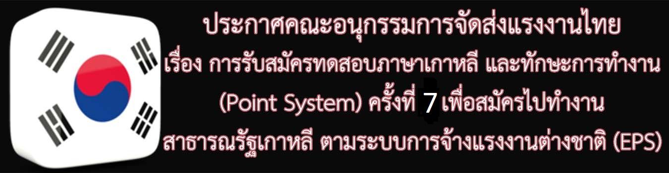 ประกาศคณะอนุกรรมการจัดส่งแรงงานไทยไปสาธารณรัฐเกาหลีภายใต้ระบบการจ้างแรงงานต่างชาติ เรื่อง การรับสมัครทดสอบภาษาเกาหลีและทักษะการทำงาน (Point System) ครั้งที่ ๗