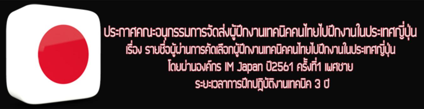 ประกาศคณะอนุกรรมการจัดส่งผู้ฝึกงานเทคนิคคนไทยไปฝึกงานในประเทศญี่ปุ่น เรื่อง รายชื่อผู้ผ่านการคัดเลือกผู้ฝึกงานเทคนิคคนไทยไปฝึกงานในประเทศญี่ปุ่นโดยผ่านองค์กร IM Jpan ปี2561 ครั้งที่1 เพศชาย ระยะเวลาการฝึกปฎิบัติงานเทคนิค 3ปี