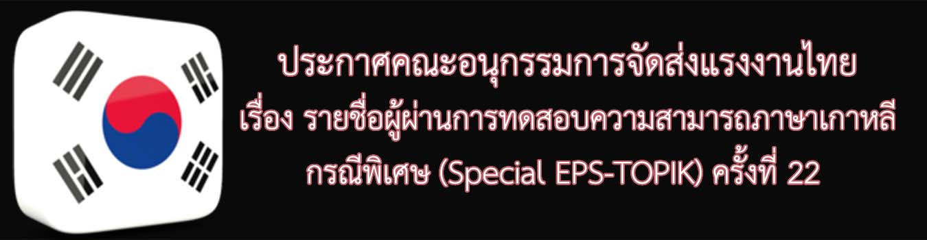 ประกาศคณะอนุกรรมการจัดส่งแรงงานไทยไปสาธารณรัฐเกาหลีใต้ระบบการจ้างแรงงานต่างชาติ เรื่อง รายชื่อผู้ผ่านการทดสอบความสามารถภาษาเกาหลีกรณีพิเศษ (Special EPS-TOPIK) ครั้งที่22